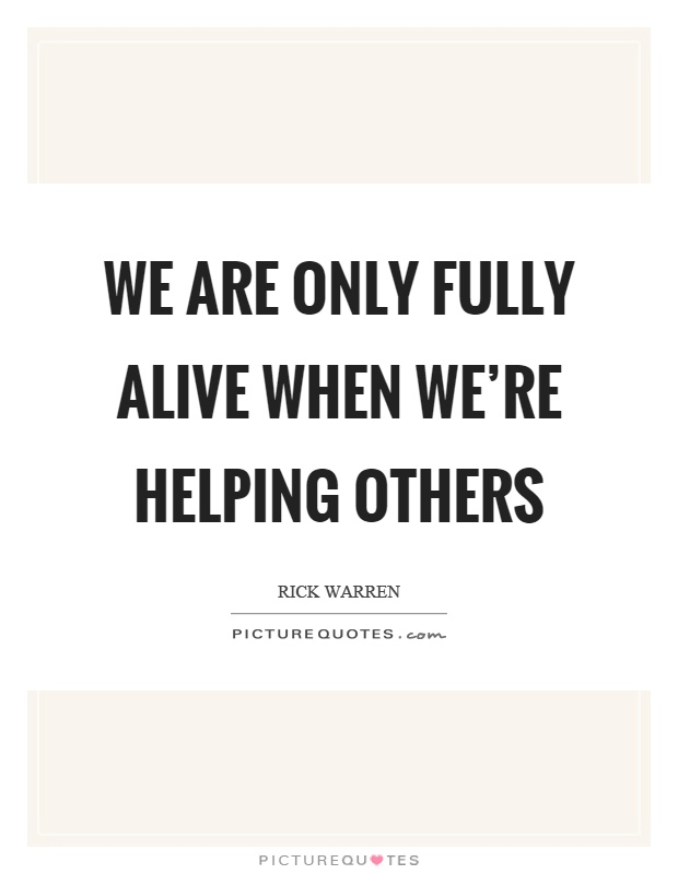 We are only fully alive when we're helping others Picture Quote #1