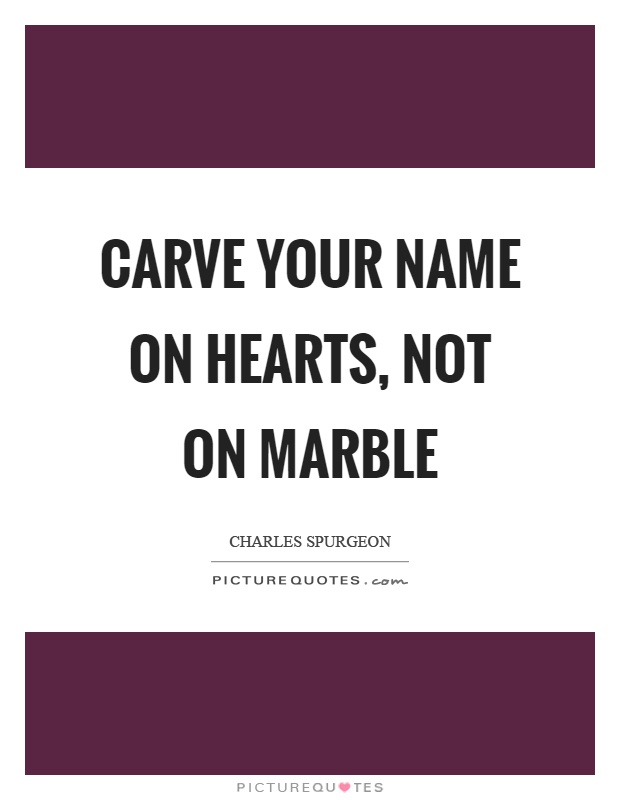 Carve your name on hearts, not on marble Picture Quote #1