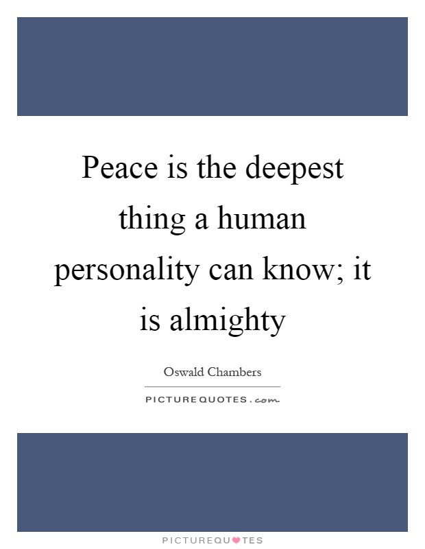 Peace is the deepest thing a human personality can know; it is almighty Picture Quote #1