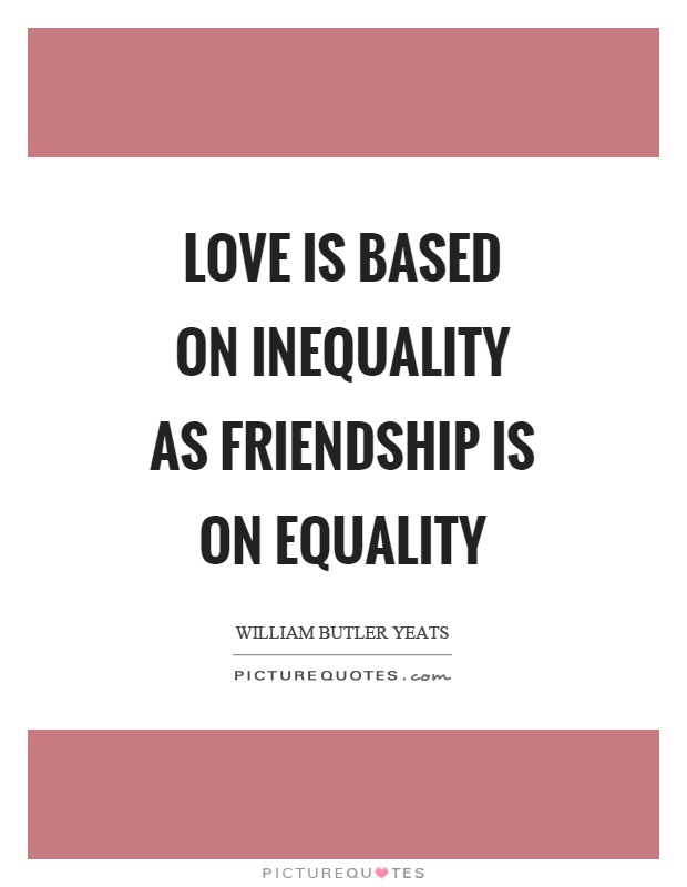 Love is based on inequality as friendship is on equality Picture Quote #1