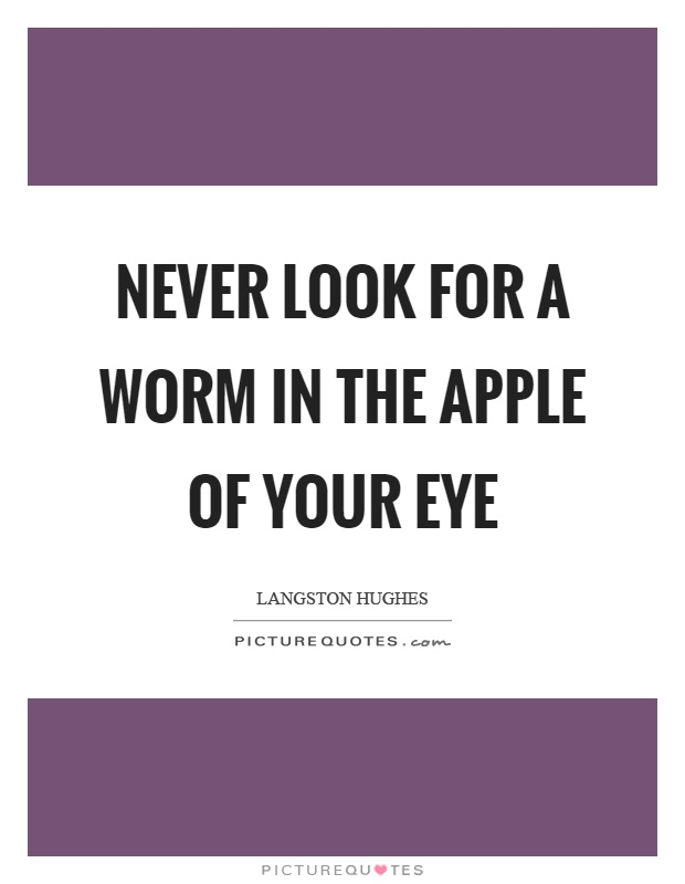 Never look for a worm in the apple of your eye Picture Quote #1