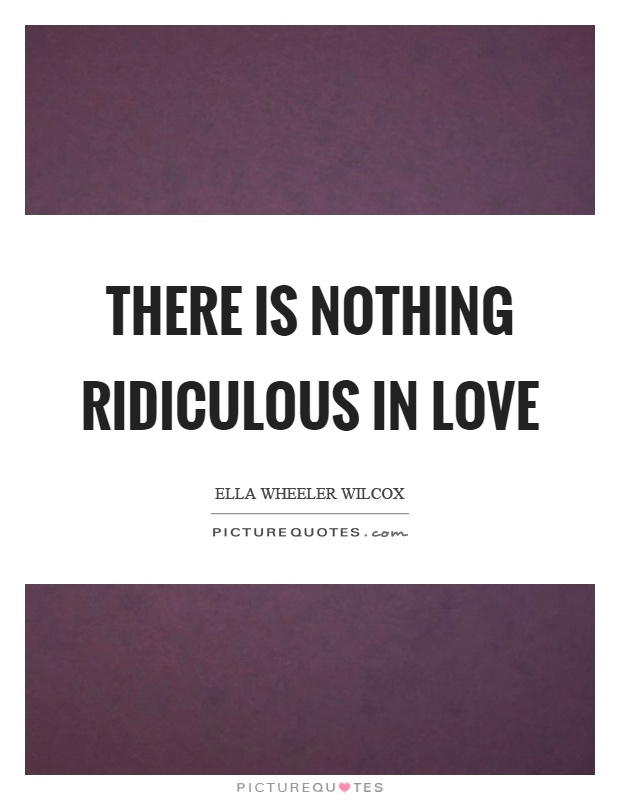 There is nothing ridiculous in love Picture Quote #1