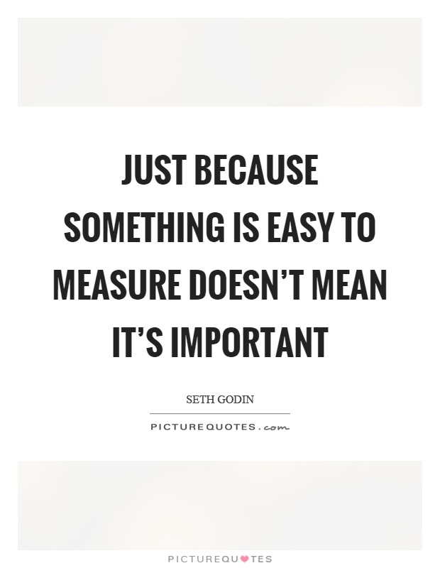 Just because something is easy to measure doesn't mean it's important Picture Quote #1