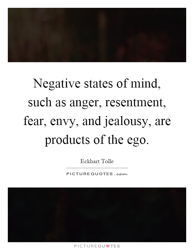 Negative states of mind, such as anger, resentment, fear, envy, and jealousy, are products of the ego Picture Quote #1