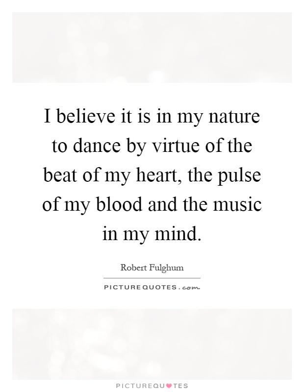 I believe it is in my nature to dance by virtue of the beat of my heart, the pulse of my blood and the music in my mind Picture Quote #1