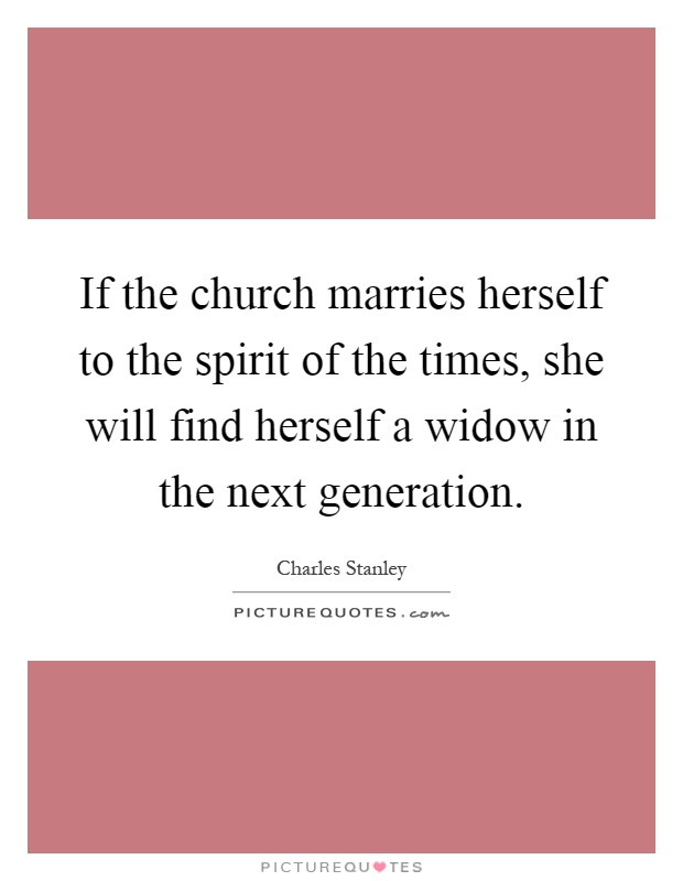 If the church marries herself to the spirit of the times ...