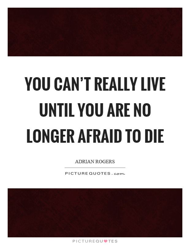 You can't really live until you are no longer afraid to die Picture Quote #1