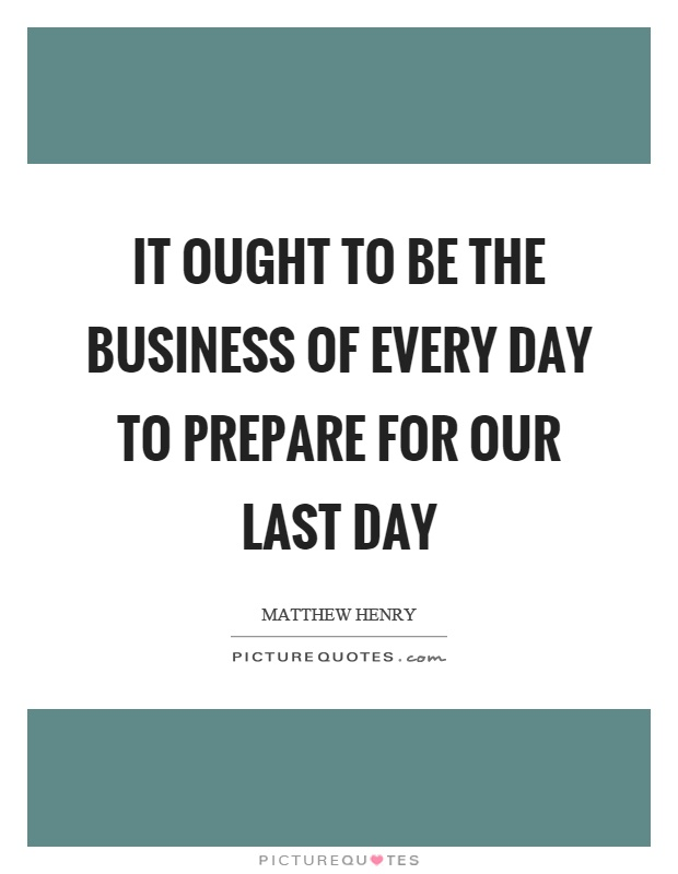 It ought to be the business of every day to prepare for our last day Picture Quote #1