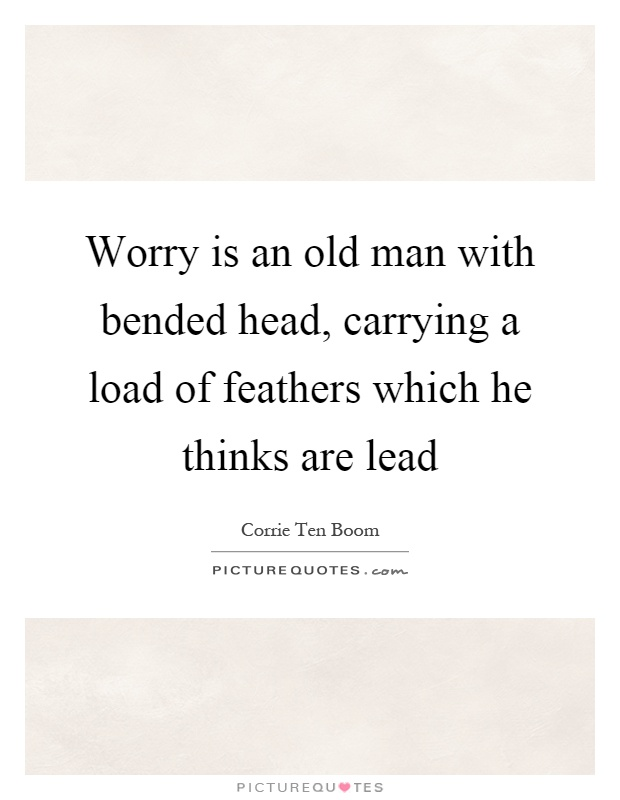 Worry is an old man with bended head, carrying a load of feathers which he thinks are lead Picture Quote #1