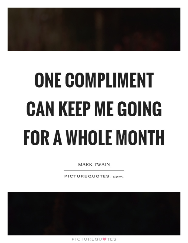 One compliment can keep me going for a whole month Picture Quote #1