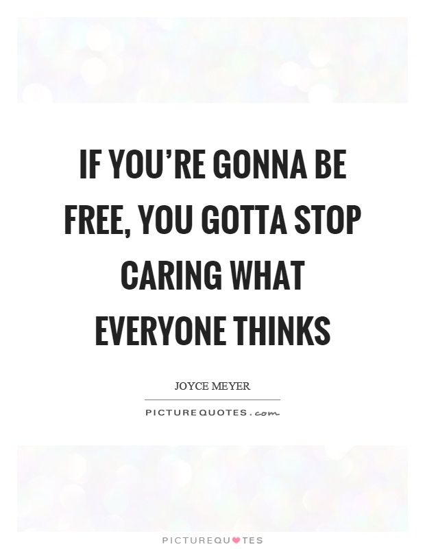 If you're gonna be free, you gotta stop caring what everyone thinks Picture Quote #1