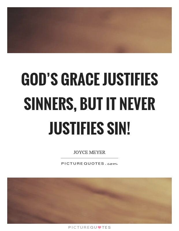 God's grace justifies sinners, but it never justifies sin! Picture Quote #1