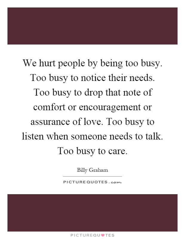 We hurt people by being too busy. Too busy to notice their needs. Too busy to drop that note of comfort or encouragement or assurance of love. Too busy to listen when someone needs to talk. Too busy to care Picture Quote #1
