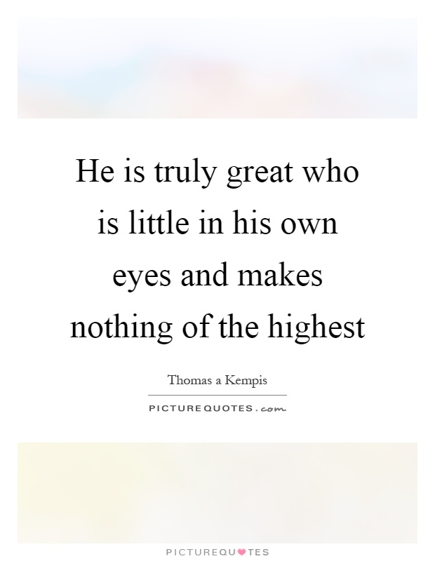 He is truly great who is little in his own eyes and makes nothing of the highest Picture Quote #1