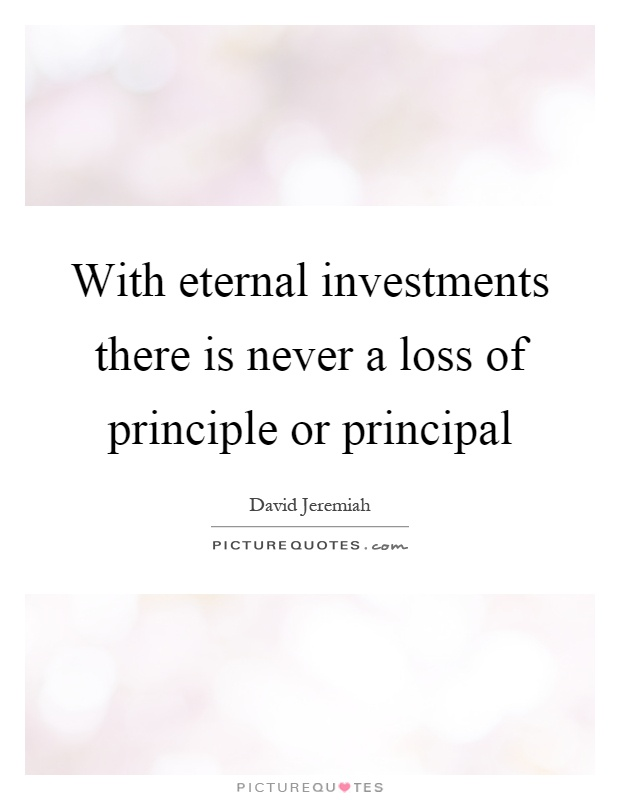 With eternal investments there is never a loss of principle or principal Picture Quote #1