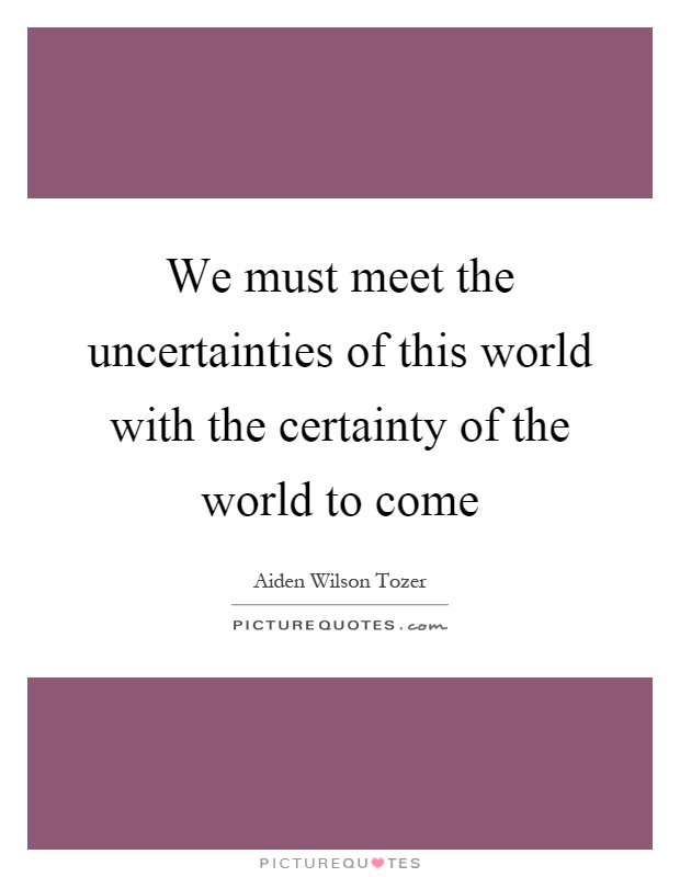 We must meet the uncertainties of this world with the certainty of the world to come Picture Quote #1