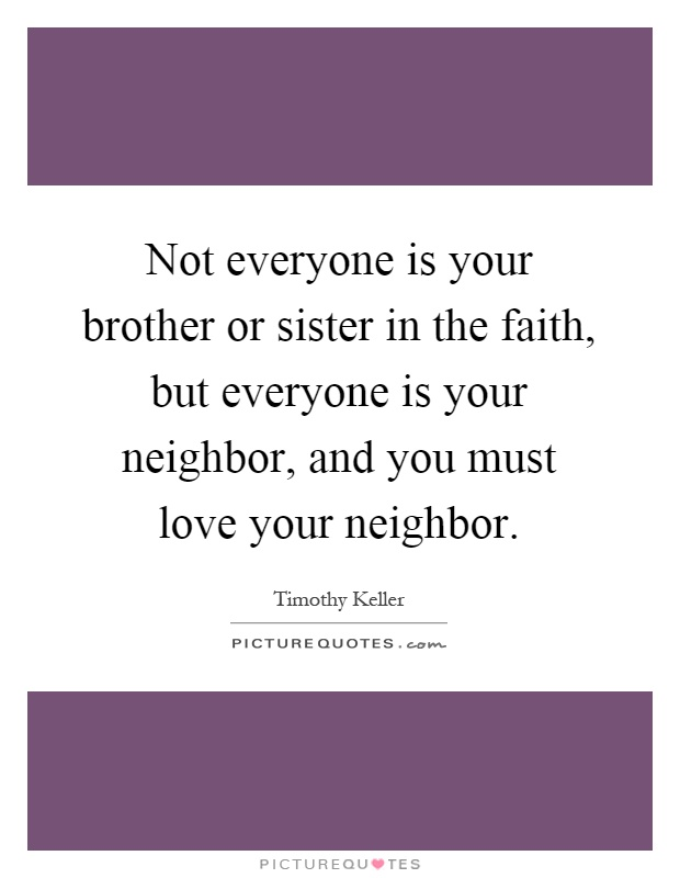Not everyone is your brother or sister in the faith, but everyone is your neighbor, and you must love your neighbor Picture Quote #1