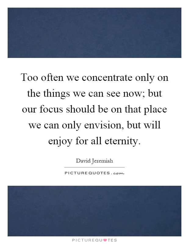 Too often we concentrate only on the things we can see now; but our focus should be on that place we can only envision, but will enjoy for all eternity Picture Quote #1