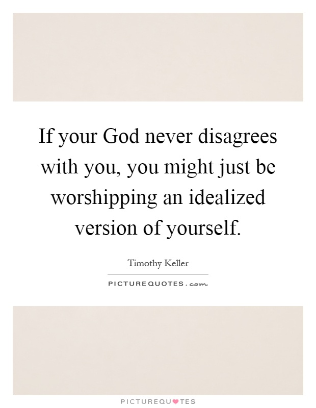 If your God never disagrees with you, you might just be worshipping an idealized version of yourself Picture Quote #1