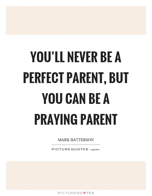 You'll never be a perfect parent, but you can be a praying parent Picture Quote #1