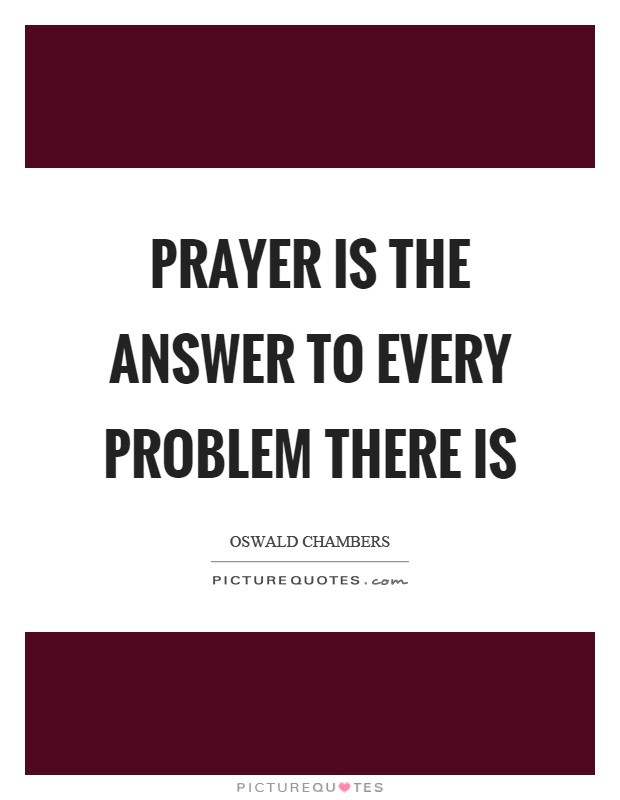Prayer is the answer to every problem there is Picture Quote #1