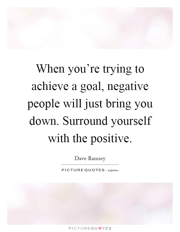 When you're trying to achieve a goal, negative people will just bring you down. Surround yourself with the positive Picture Quote #1