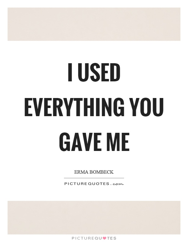 I used everything you gave me Picture Quote #1