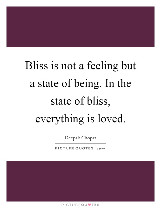 Bliss is not a feeling but a state of being. In the state of bliss, everything is loved Picture Quote #1