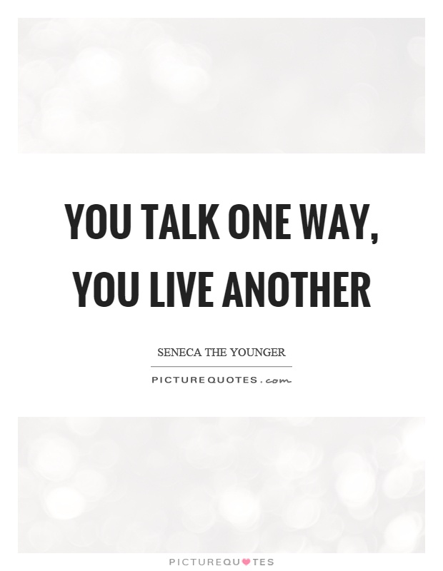 You talk one way, you live another Picture Quote #1
