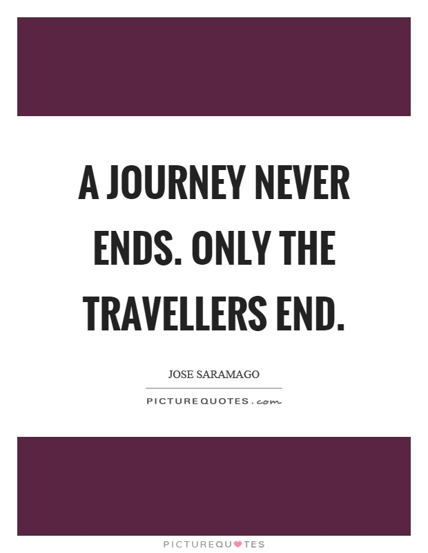 A journey never ends. Only the travellers end Picture Quote #1