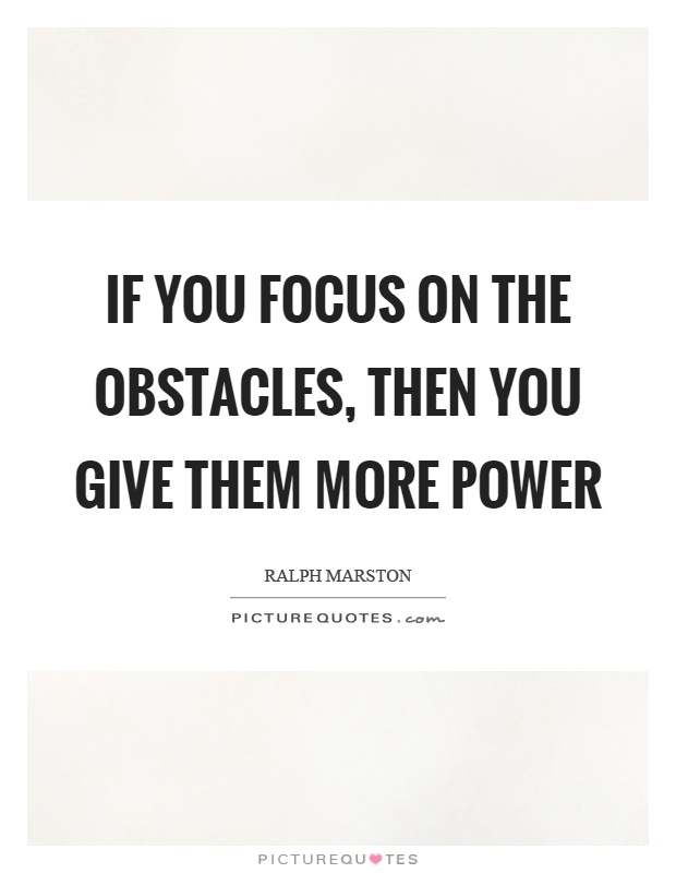 If you focus on the obstacles, then you give them more power Picture Quote #1