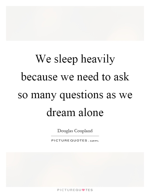 We sleep heavily because we need to ask so many questions as we dream alone Picture Quote #1