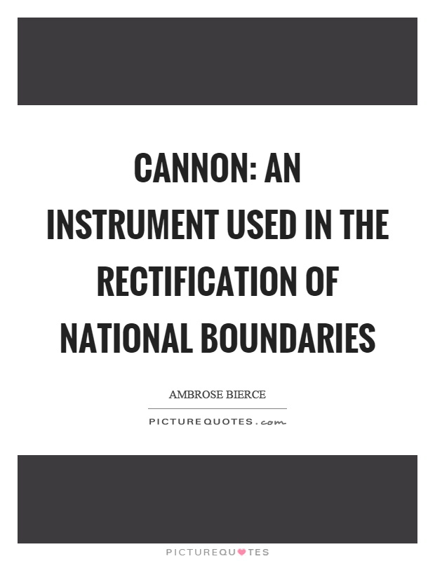 Cannon: An instrument used in the rectification of national boundaries Picture Quote #1
