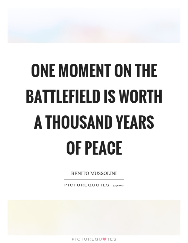 One moment on the battlefield is worth a thousand years of peace Picture Quote #1