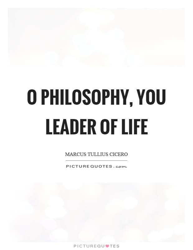 O philosophy, you leader of life Picture Quote #1