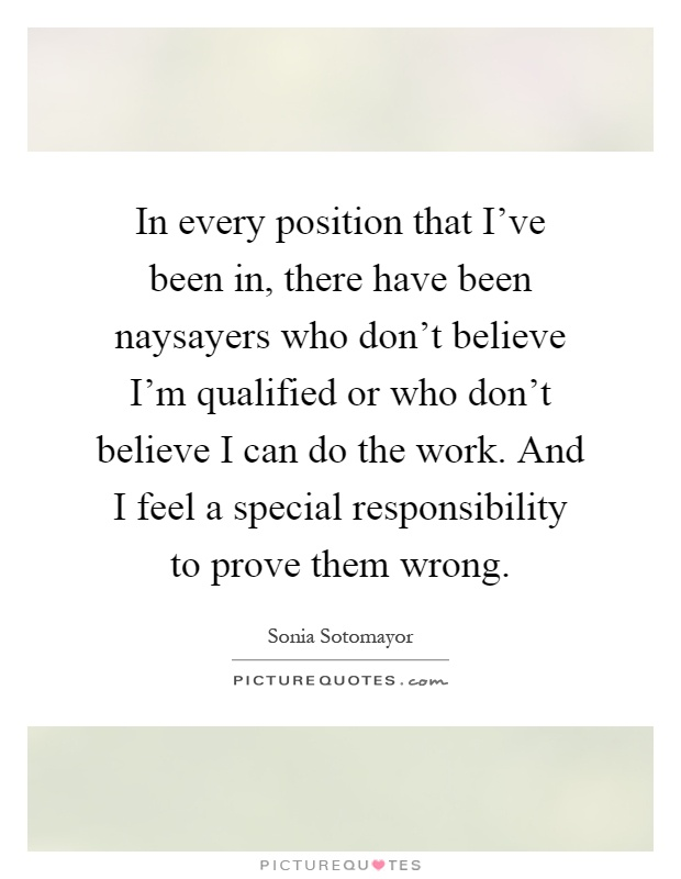 In every position that I've been in, there have been naysayers who don't believe I'm qualified or who don't believe I can do the work. And I feel a special responsibility to prove them wrong Picture Quote #1