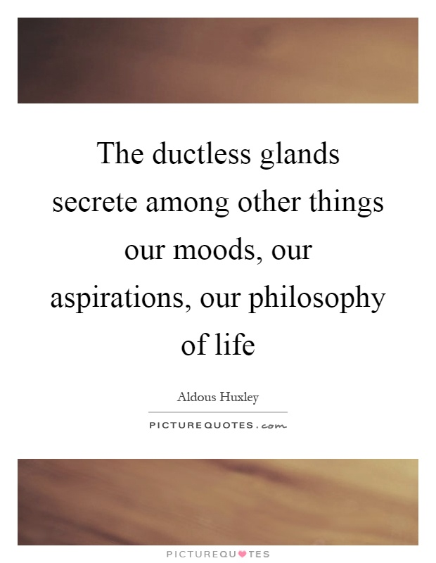 The ductless glands secrete among other things our moods, our aspirations, our philosophy of life Picture Quote #1