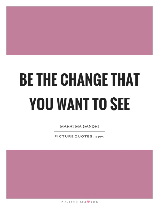 Be the change that you want to see Picture Quote #1