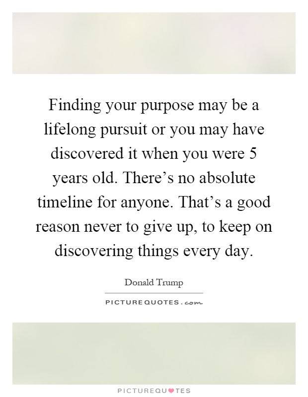 Finding your purpose may be a lifelong pursuit or you may have discovered it when you were 5 years old. There's no absolute timeline for anyone. That's a good reason never to give up, to keep on discovering things every day Picture Quote #1