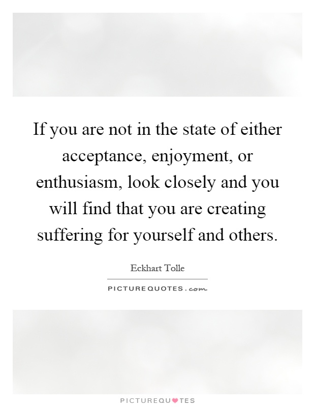If you are not in the state of either acceptance, enjoyment, or enthusiasm, look closely and you will find that you are creating suffering for yourself and others Picture Quote #1