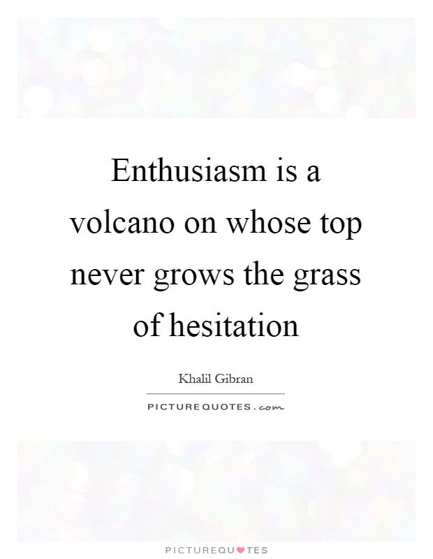 Enthusiasm is a volcano on whose top never grows the grass of hesitation Picture Quote #1
