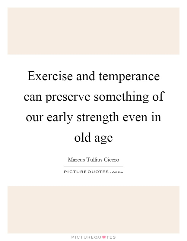Exercise and temperance can preserve something of our early strength even in old age Picture Quote #1