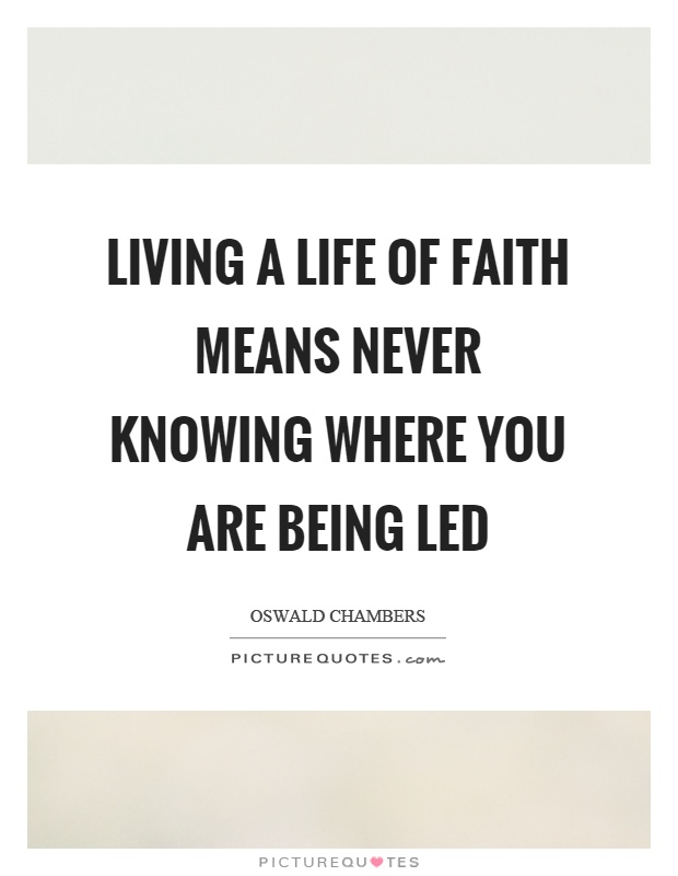 Living a life of faith means never knowing where you are being led Picture Quote #1