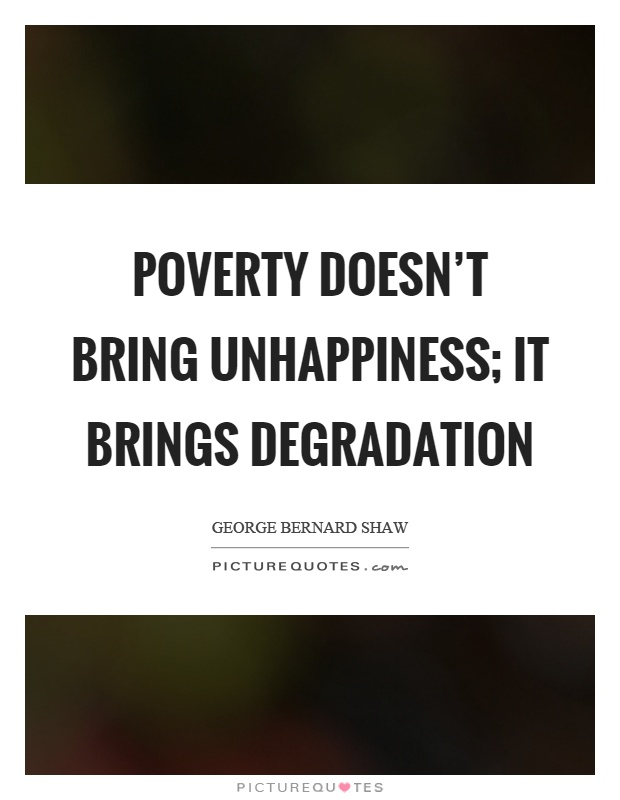 Poverty doesn't bring unhappiness; it brings degradation Picture Quote #1