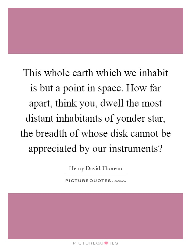 This whole earth which we inhabit is but a point in space. How far apart, think you, dwell the most distant inhabitants of yonder star, the breadth of whose disk cannot be appreciated by our instruments? Picture Quote #1
