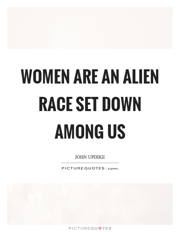 Women are an alien race set down among us Picture Quote #1