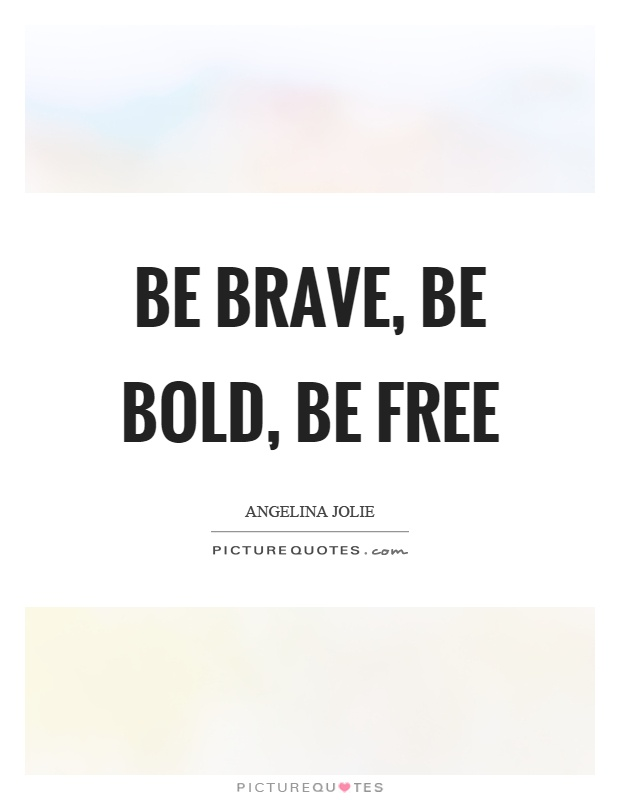 be brave be bold be free