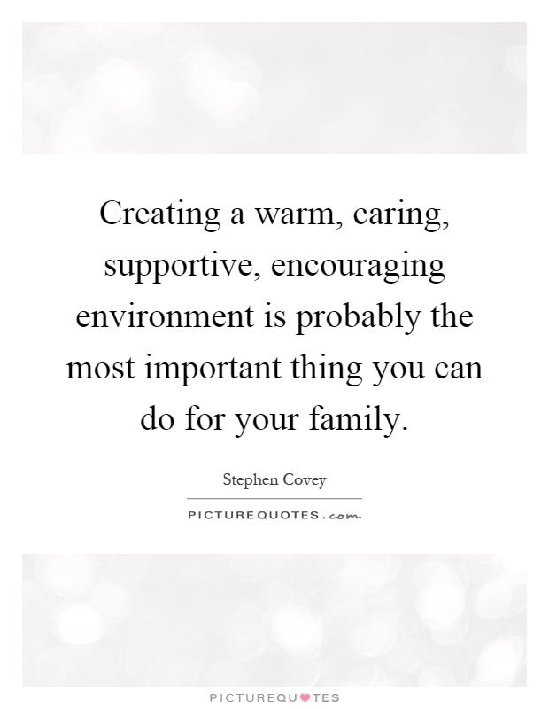 Creating a warm, caring, supportive, encouraging environment is probably the most important thing you can do for your family Picture Quote #1