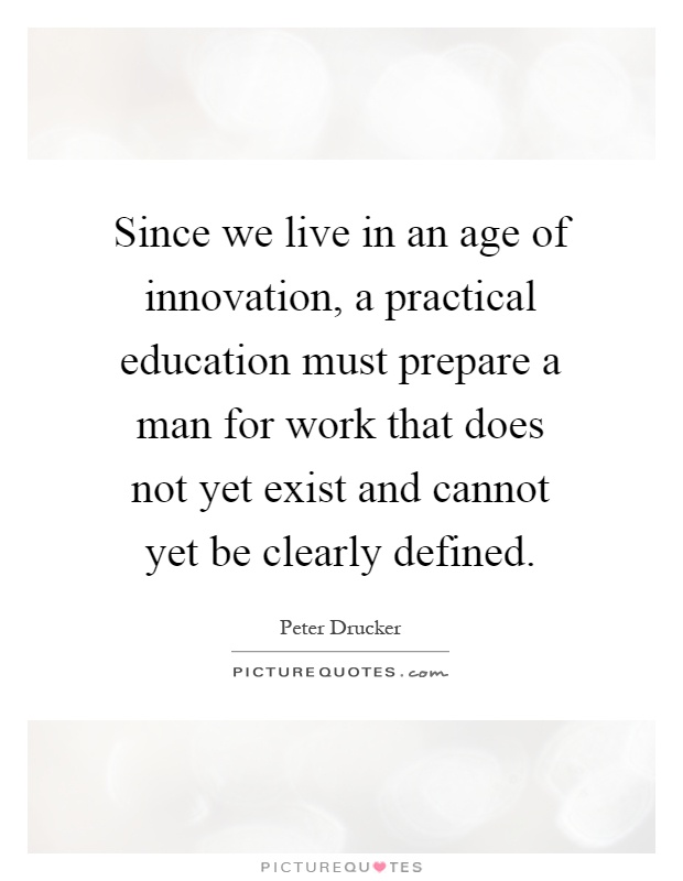 Since we live in an age of innovation, a practical education must prepare a man for work that does not yet exist and cannot yet be clearly defined Picture Quote #1