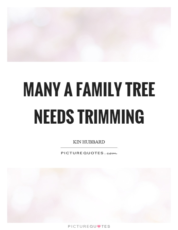 Many a family tree needs trimming Picture Quote #1
